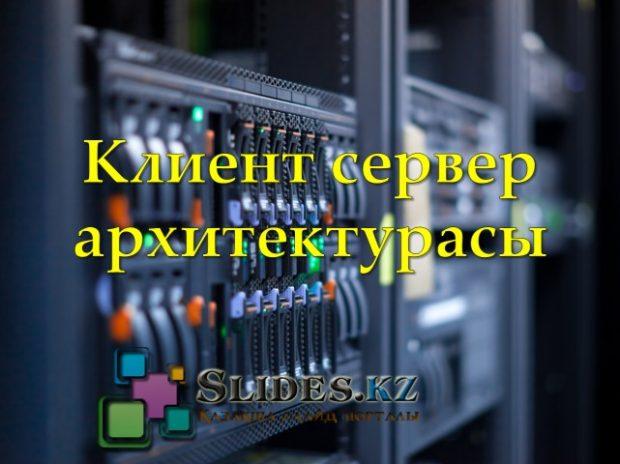 Клиент сервер архитектурасы туралы слайд қазақша